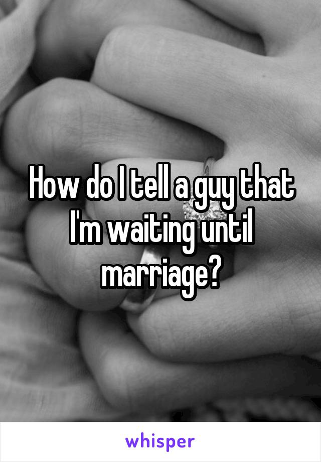 How do I tell a guy that I'm waiting until marriage?