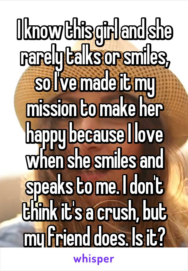 I know this girl and she rarely talks or smiles, so I've made it my mission to make her happy because I love when she smiles and speaks to me. I don't think it's a crush, but my friend does. Is it?