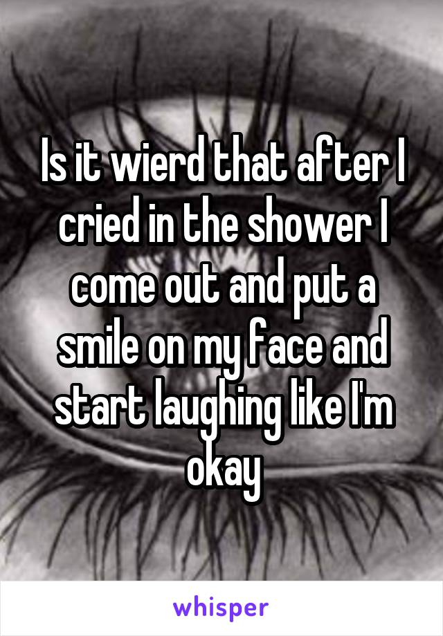 Is it wierd that after I cried in the shower I come out and put a smile on my face and start laughing like I'm okay