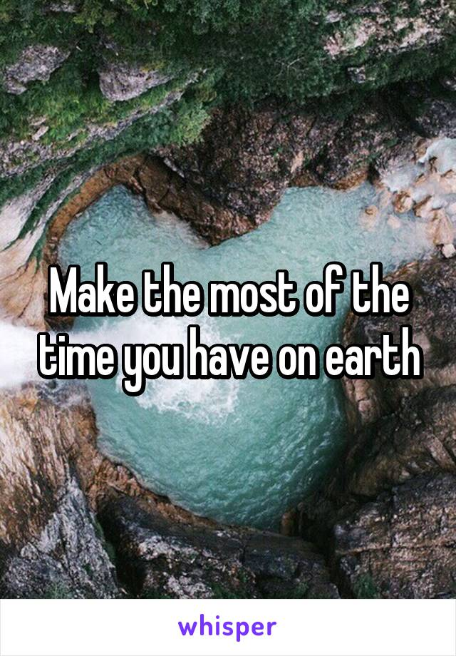 Make the most of the time you have on earth