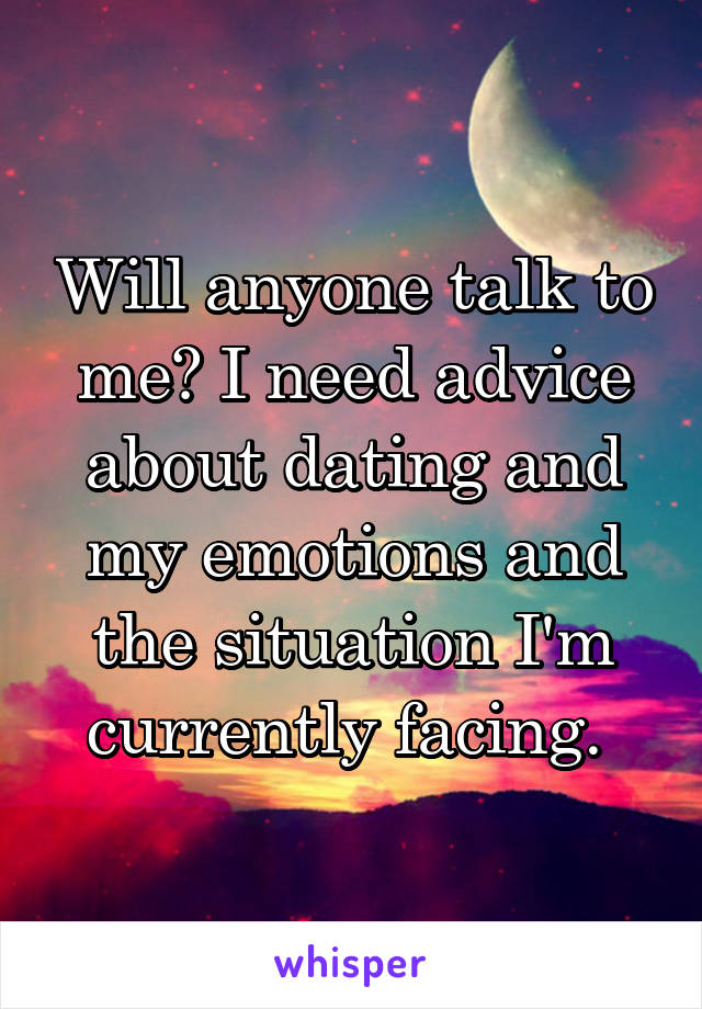 Will anyone talk to me? I need advice about dating and my emotions and the situation I'm currently facing.