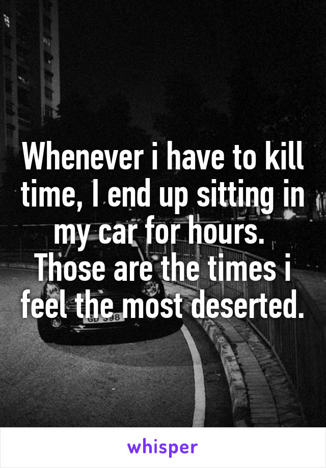 Whenever i have to kill time, I end up sitting in my car for hours.  Those are the times i feel the most deserted.