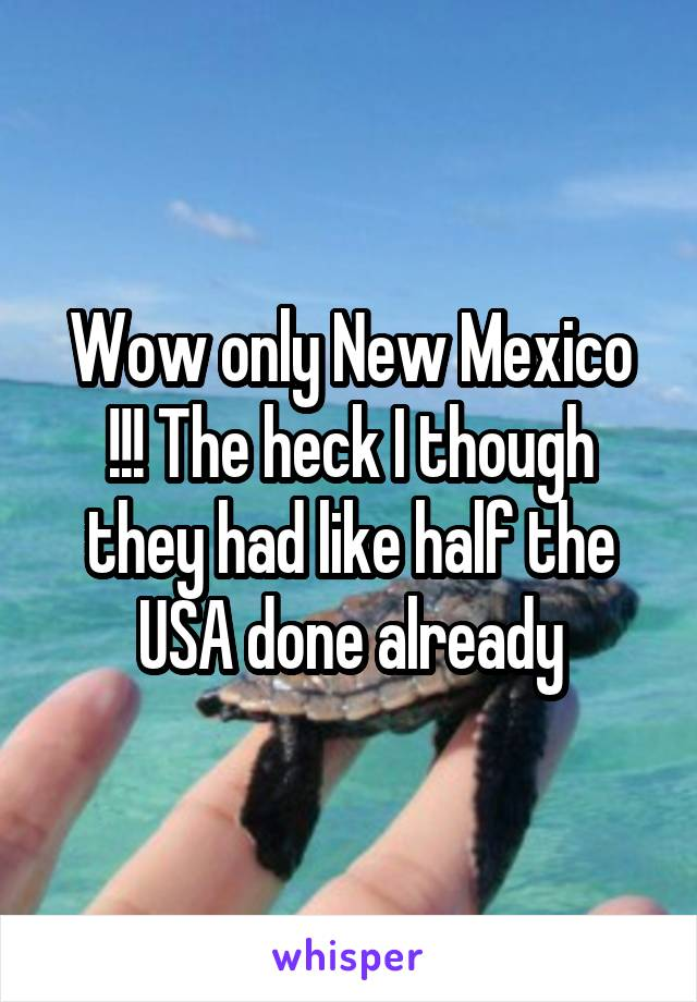 Wow only New Mexico !!! The heck I though they had like half the USA done already
