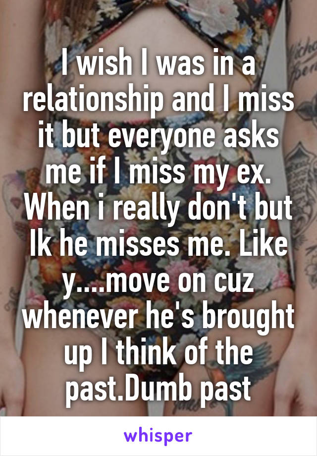 I wish I was in a relationship and I miss it but everyone asks me if I miss my ex. When i really don't but Ik he misses me. Like y....move on cuz whenever he's brought up I think of the past.Dumb past