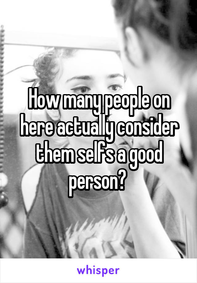 How many people on here actually consider them selfs a good person?