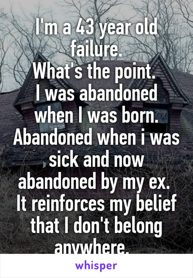 I'm a 43 year old failure. What's the point.  I was abandoned when I was born. Abandoned when i was sick and now abandoned by my ex.  It reinforces my belief that I don't belong anywhere.