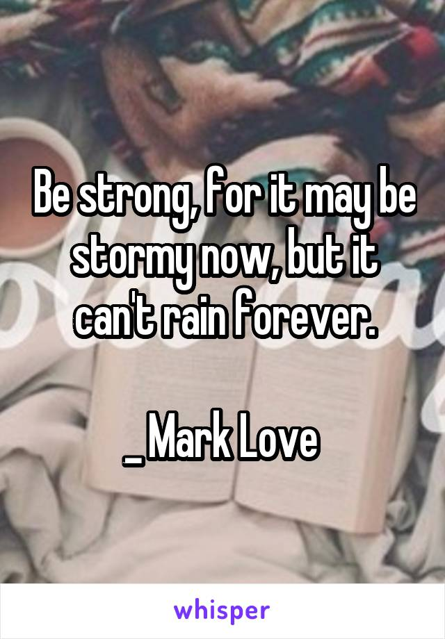 Be strong, for it may be stormy now, but it can't rain forever.  _ Mark Love