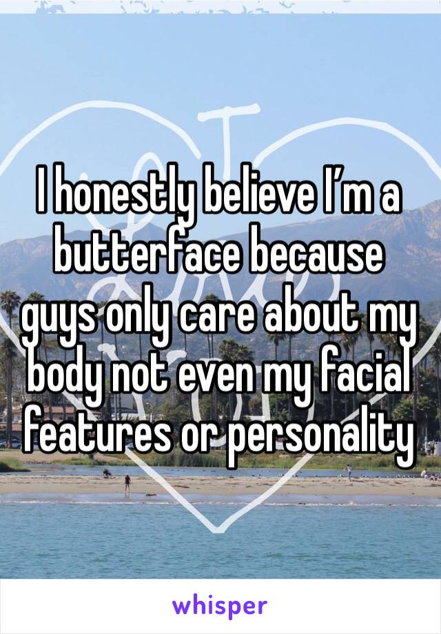 I honestly believe I'm a butterface because guys only care about my body not even my facial features or personality