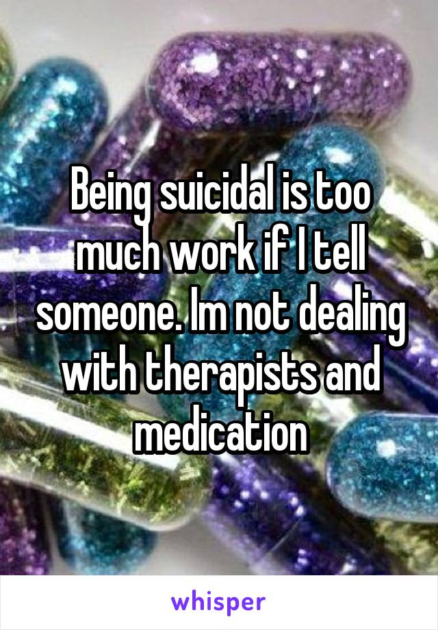 Being suicidal is too much work if I tell someone. Im not dealing with therapists and medication