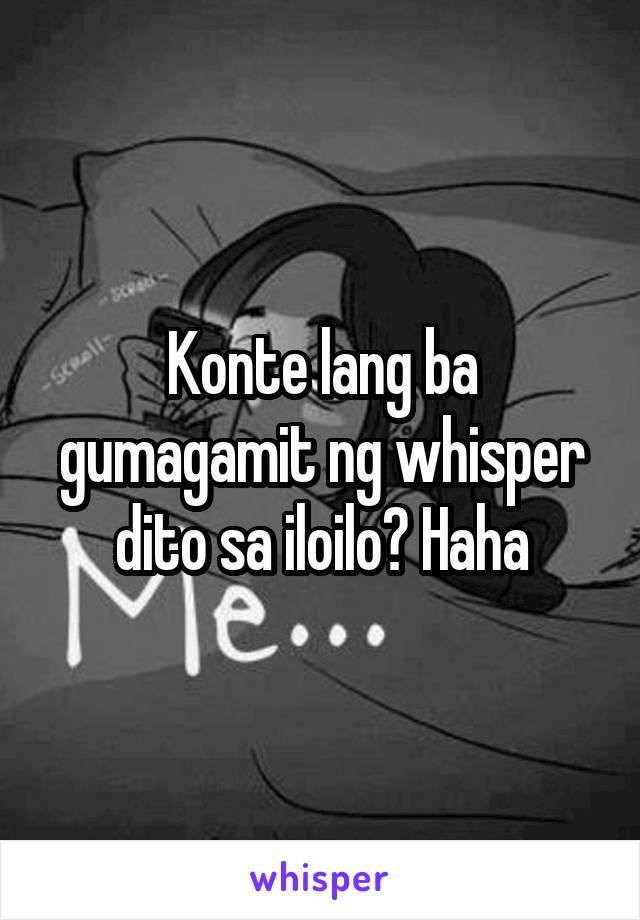 Konte lang ba gumagamit ng whisper dito sa iloilo? Haha