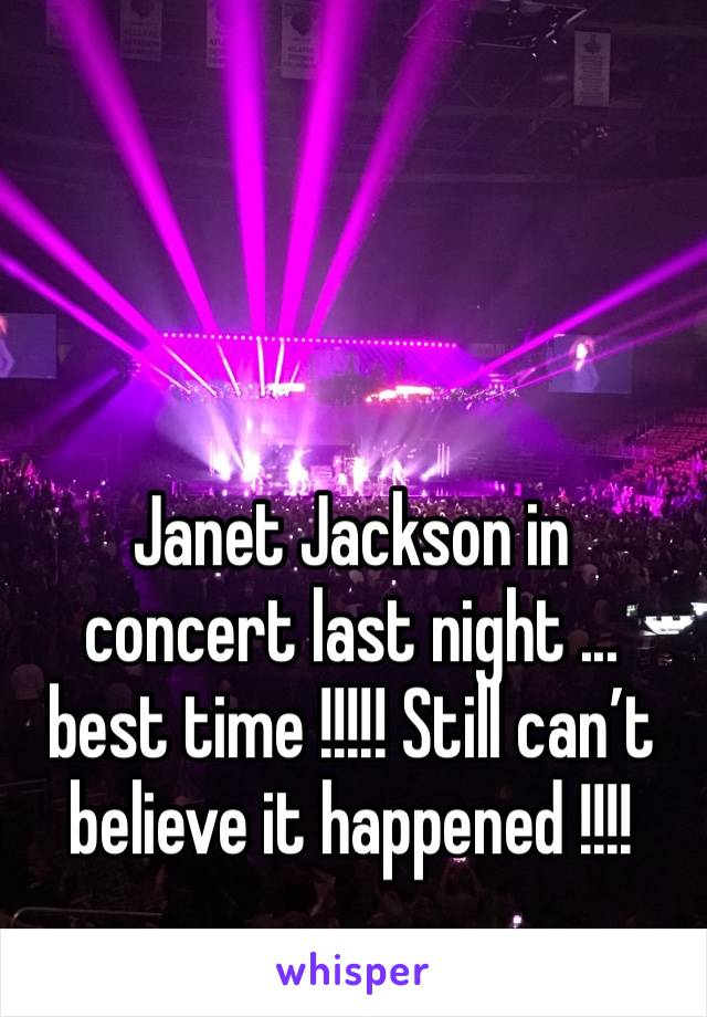Janet Jackson in concert last night ... best time !!!!! Still can't believe it happened !!!!