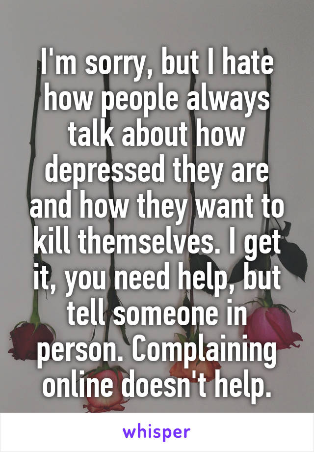 I'm sorry, but I hate how people always talk about how depressed they are and how they want to kill themselves. I get it, you need help, but tell someone in person. Complaining online doesn't help.