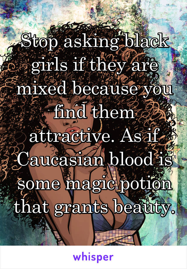 Stop asking black girls if they are mixed because you find them attractive. As if Caucasian blood is some magic potion that grants beauty.