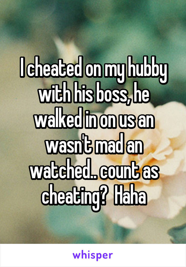 I cheated on my hubby with his boss, he walked in on us an wasn't mad an watched.. count as cheating?  Haha