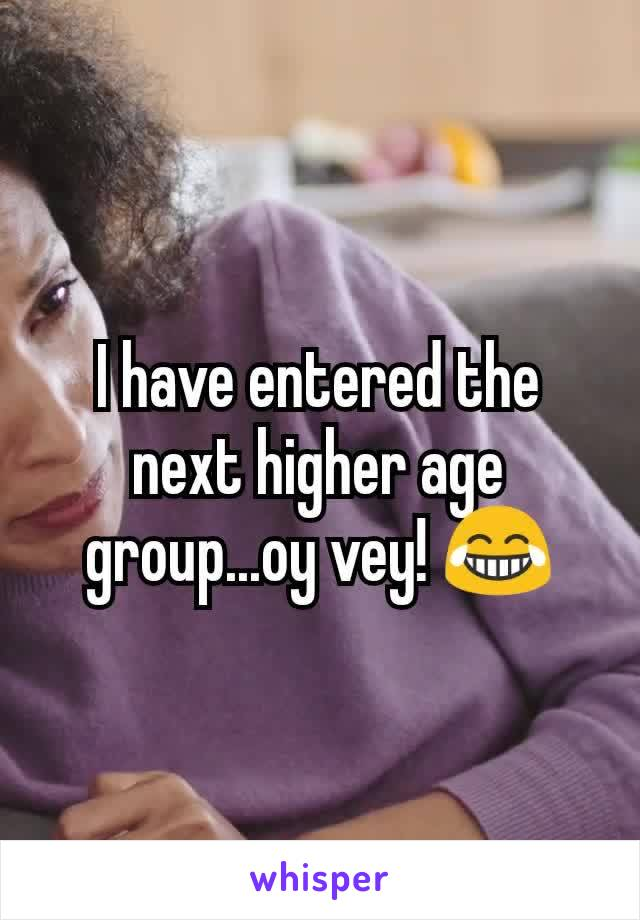 I have entered the next higher age group...oy vey! 😂