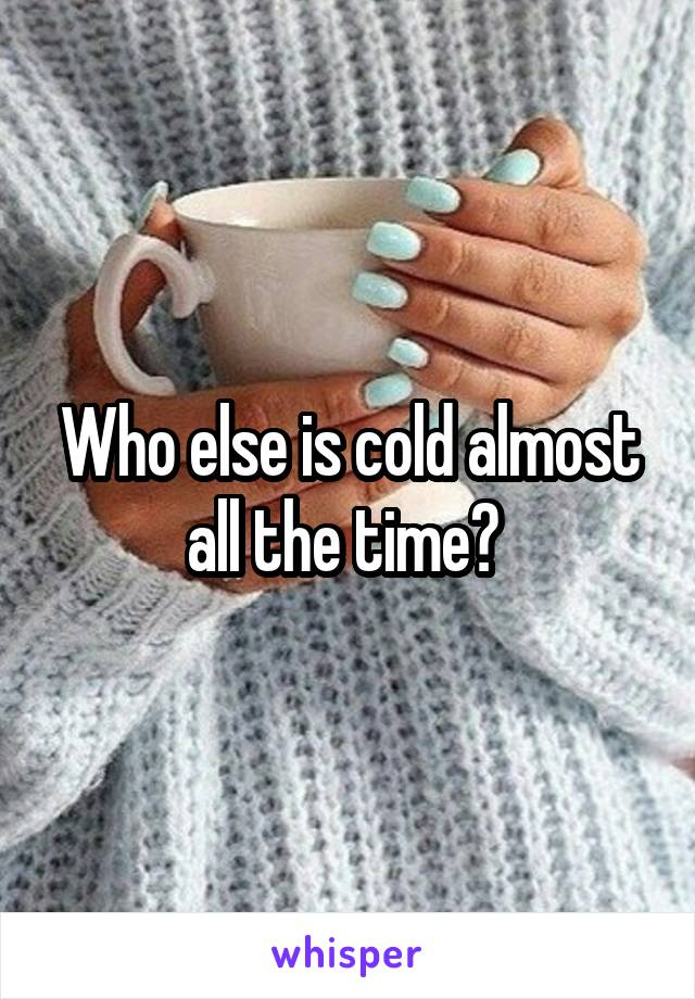 Who else is cold almost all the time?