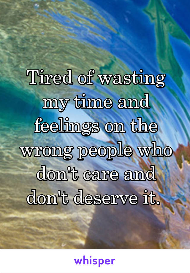Tired of wasting my time and feelings on the wrong people who don't care and don't deserve it.
