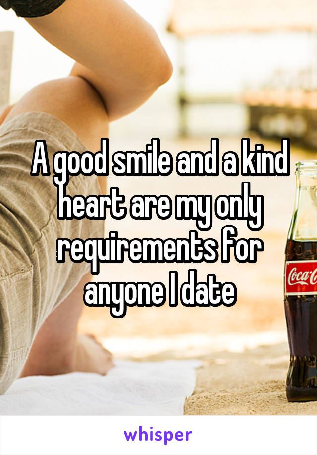 A good smile and a kind heart are my only requirements for anyone I date