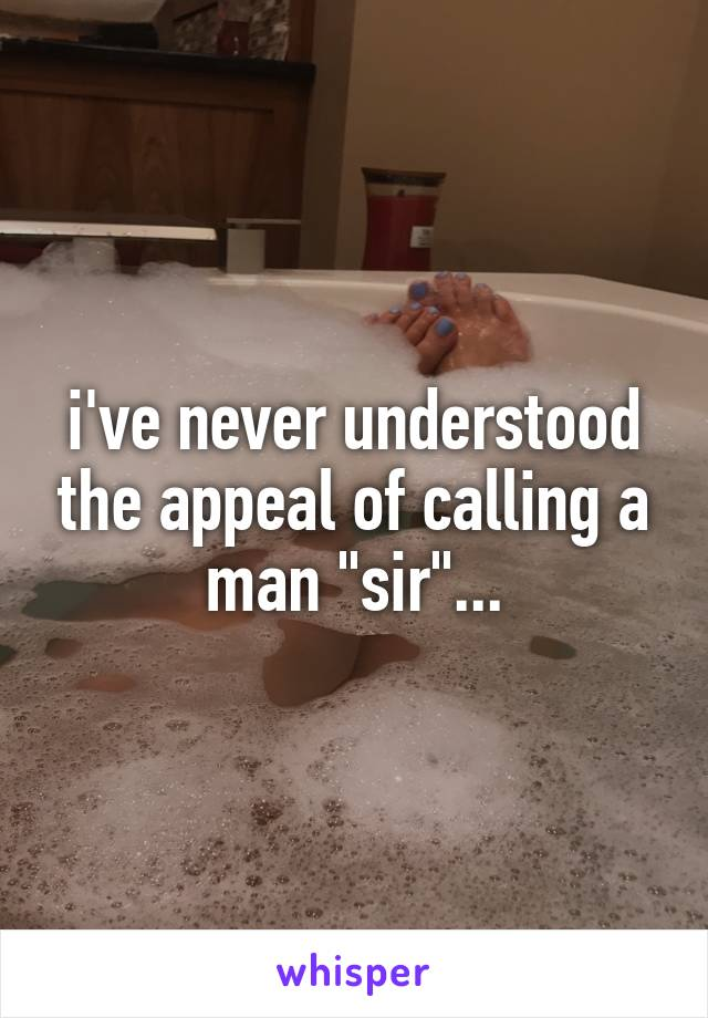 "i've never understood the appeal of calling a man ""sir""..."