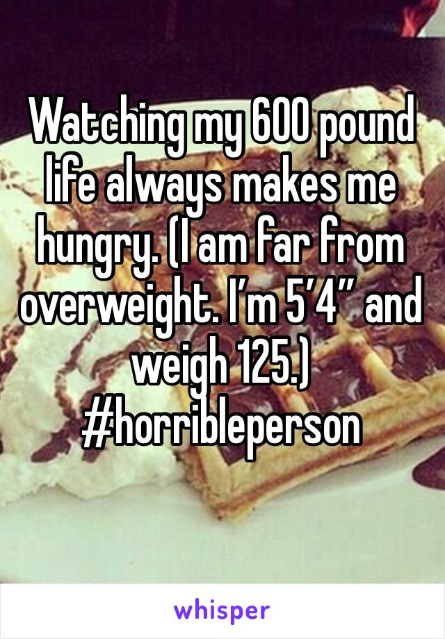 "Watching my 600 pound life always makes me hungry. (I am far from overweight. I'm 5'4"" and weigh 125.) #horribleperson"
