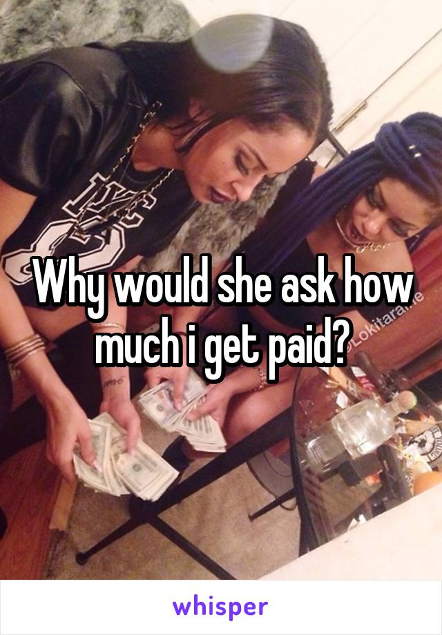 Why would she ask how much i get paid?