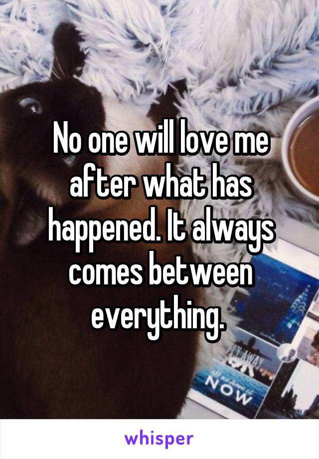No one will love me after what has happened. It always comes between everything.