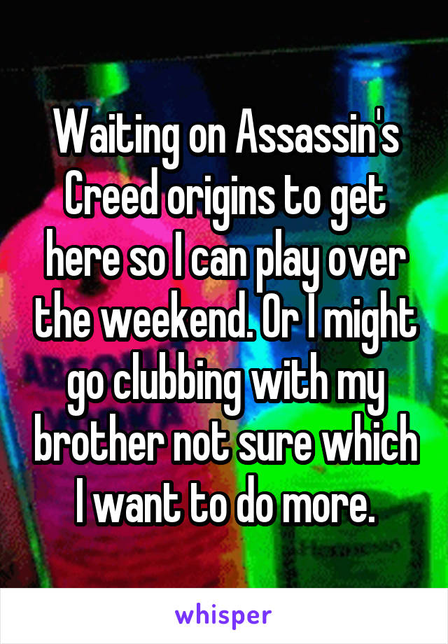 Waiting on Assassin's Creed origins to get here so I can play over the weekend. Or I might go clubbing with my brother not sure which I want to do more.