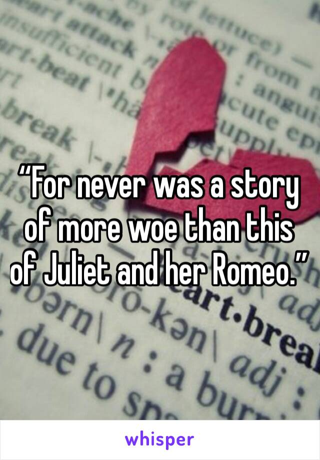 """""""For never was a story of more woe than this of Juliet and her Romeo."""""""