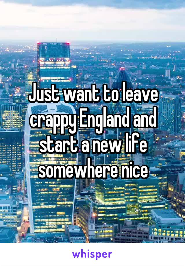 Just want to leave crappy England and start a new life somewhere nice