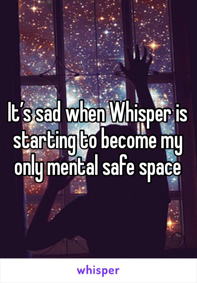 It's sad when Whisper is starting to become my only mental safe space