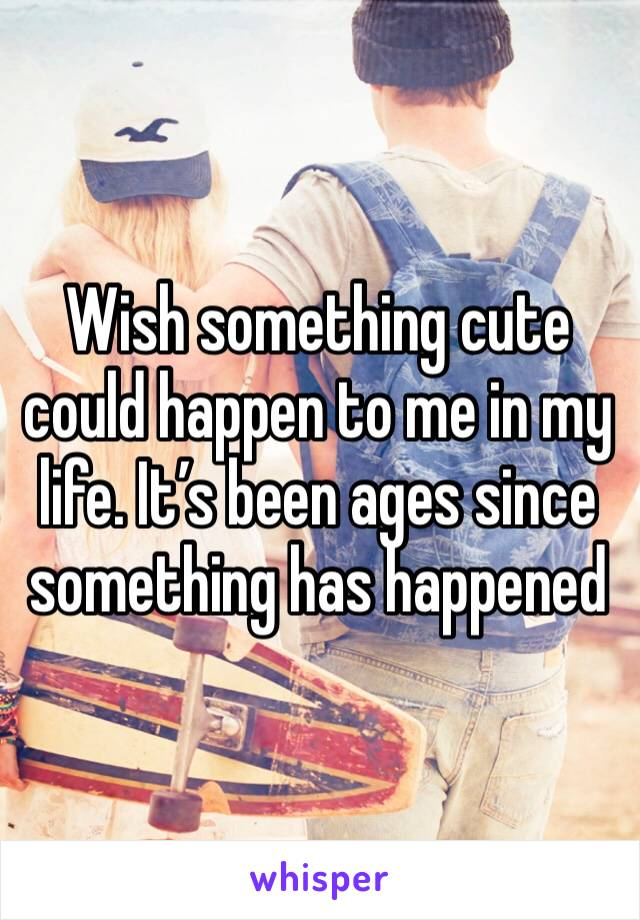 Wish something cute could happen to me in my life. It's been ages since something has happened