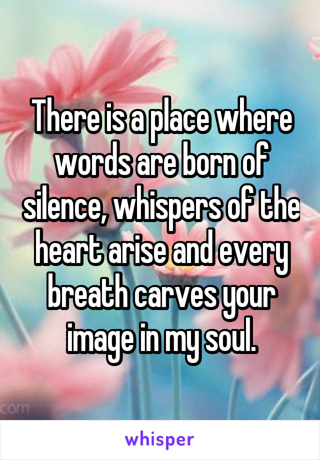 There is a place where words are born of silence, whispers of the heart arise and every breath carves your image in my soul.