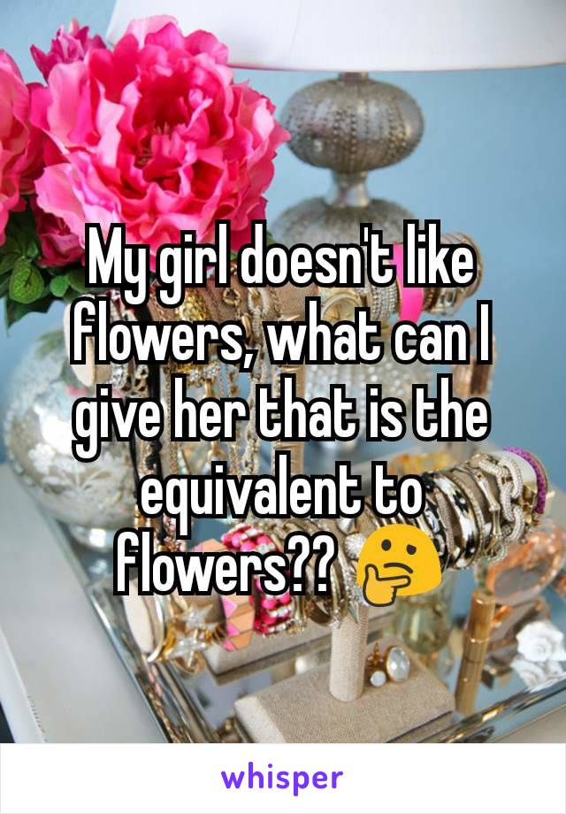 My girl doesn't like flowers, what can I give her that is the equivalent to flowers?? 🤔