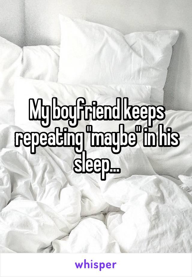 """My boyfriend keeps repeating """"maybe"""" in his sleep..."""
