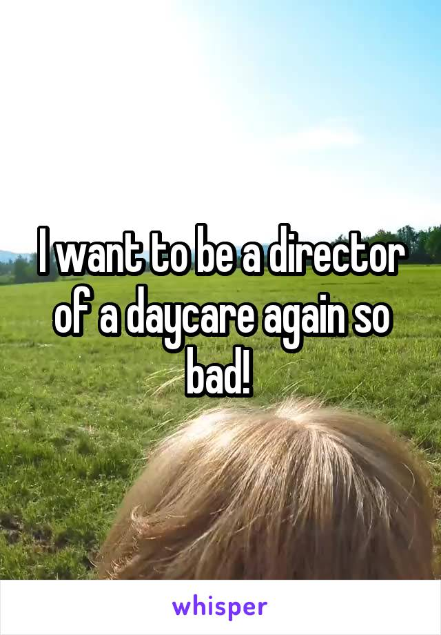 I want to be a director of a daycare again so bad!