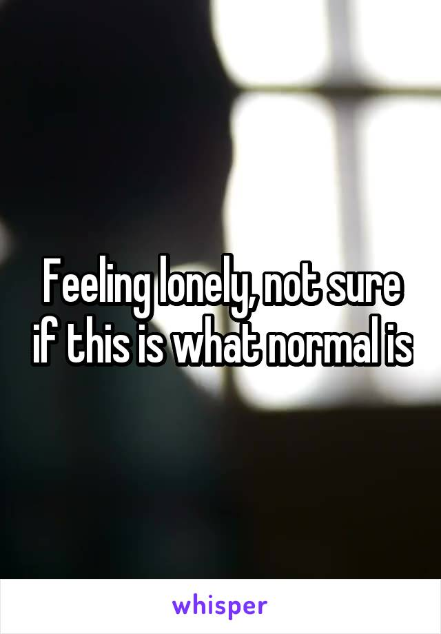 Feeling lonely, not sure if this is what normal is
