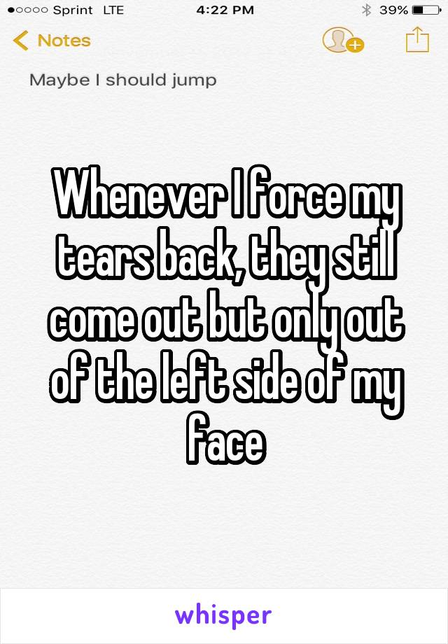 Whenever I force my tears back, they still come out but only out of the left side of my face