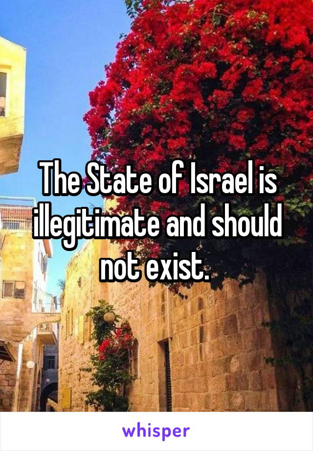 The State of Israel is illegitimate and should not exist.