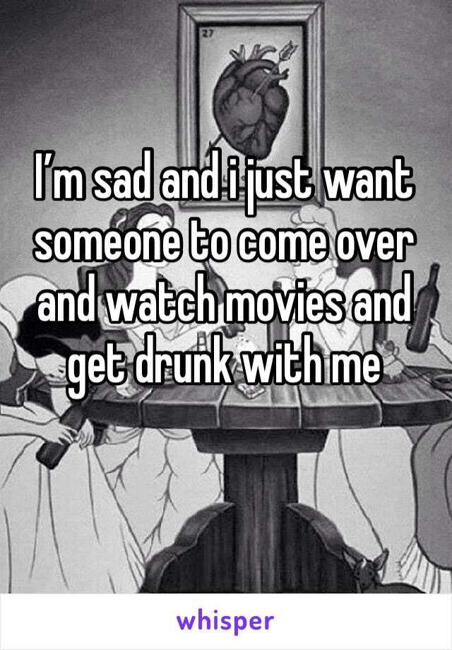 I'm sad and i just want someone to come over and watch movies and get drunk with me