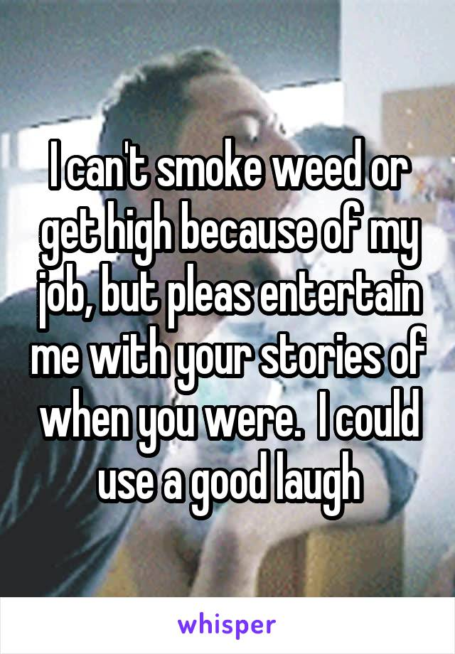 I can't smoke weed or get high because of my job, but pleas entertain me with your stories of when you were.  I could use a good laugh