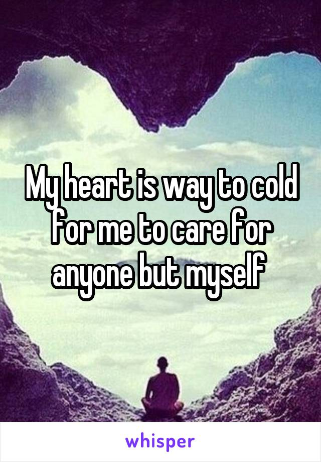 My heart is way to cold for me to care for anyone but myself