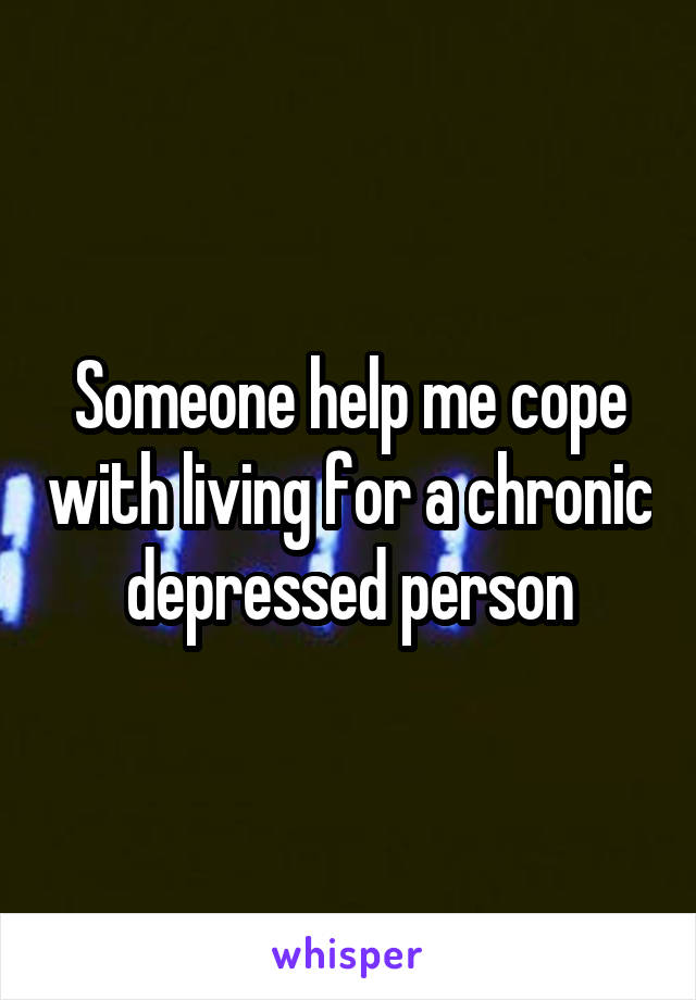 Someone help me cope with living for a chronic depressed person