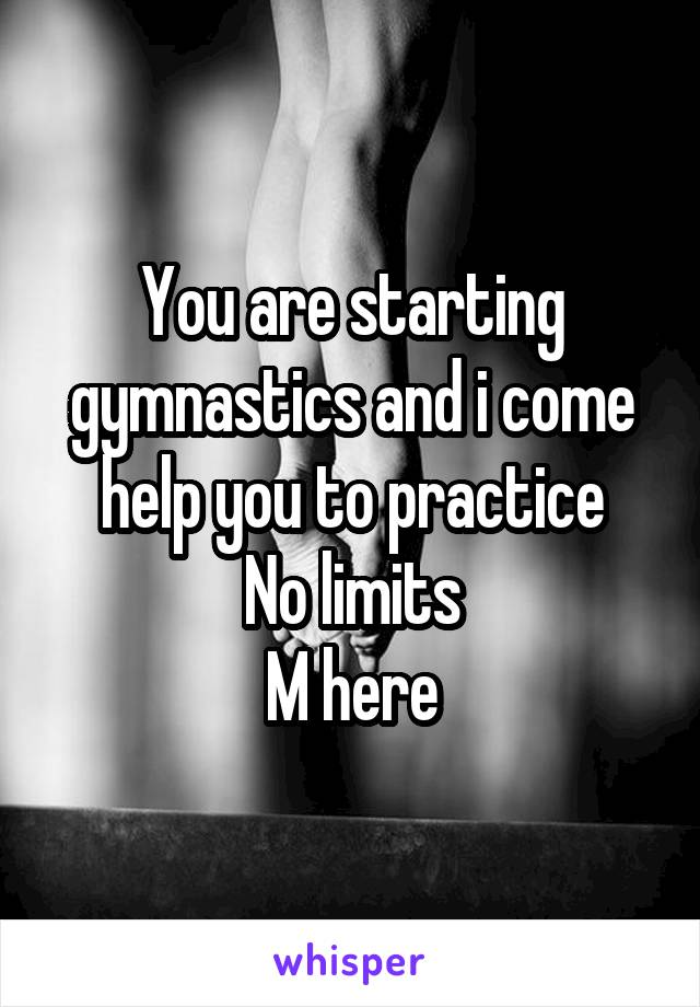 You are starting gymnastics and i come help you to practice No limits M here