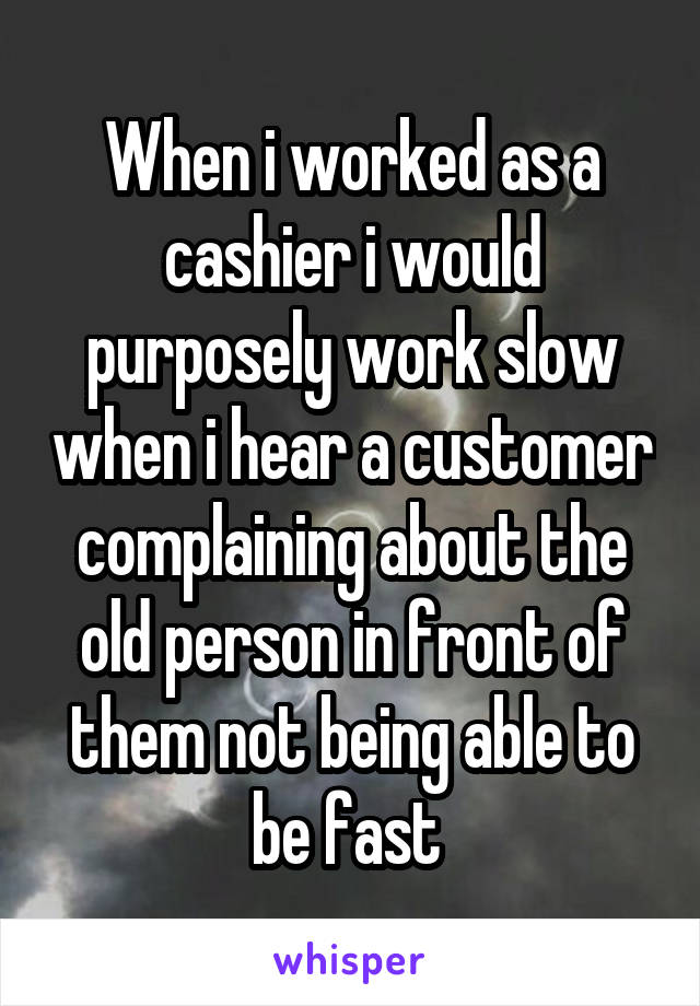When i worked as a cashier i would purposely work slow when i hear a customer complaining about the old person in front of them not being able to be fast