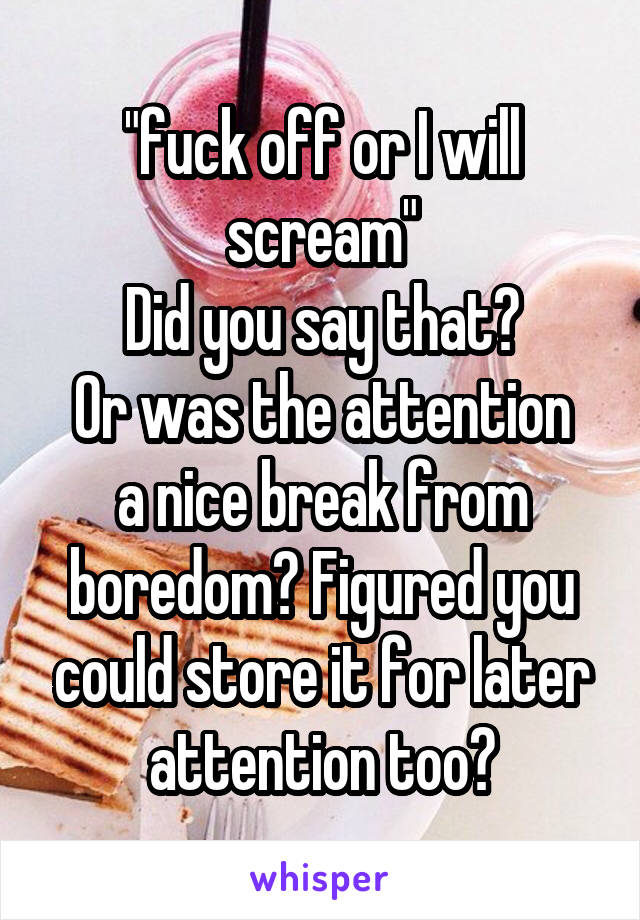 """fuck off or I will scream"" Did you say that? Or was the attention a nice break from boredom? Figured you could store it for later attention too?"