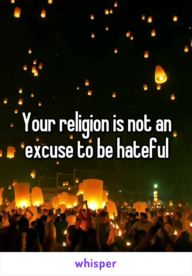 Your religion is not an excuse to be hateful