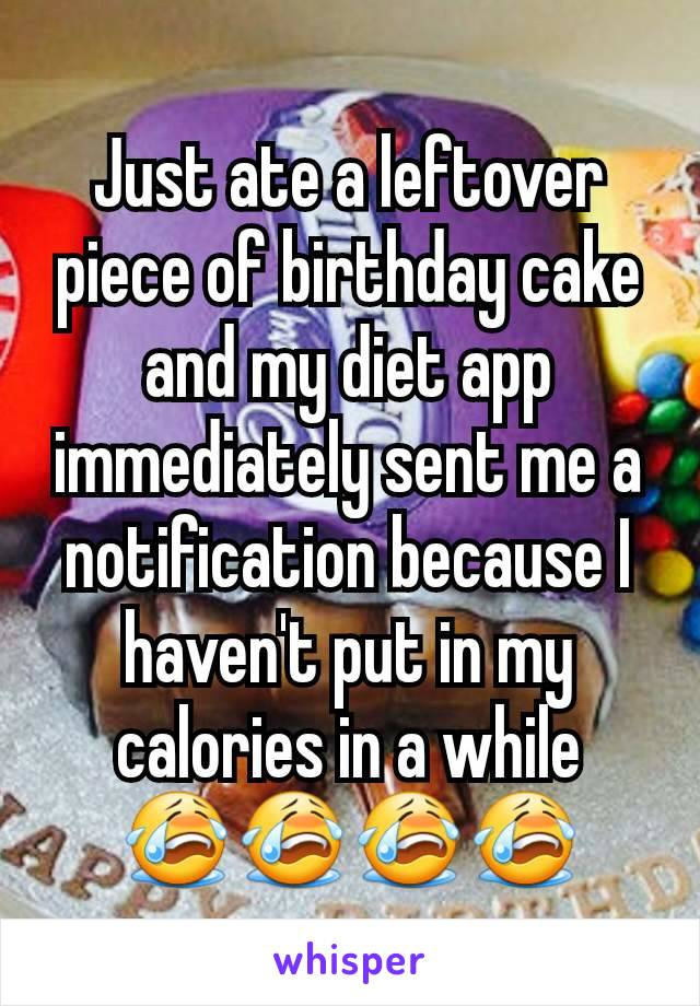 Just ate a leftover piece of birthday cake and my diet app immediately sent me a notification because I haven't put in my calories in a while 😭😭😭😭