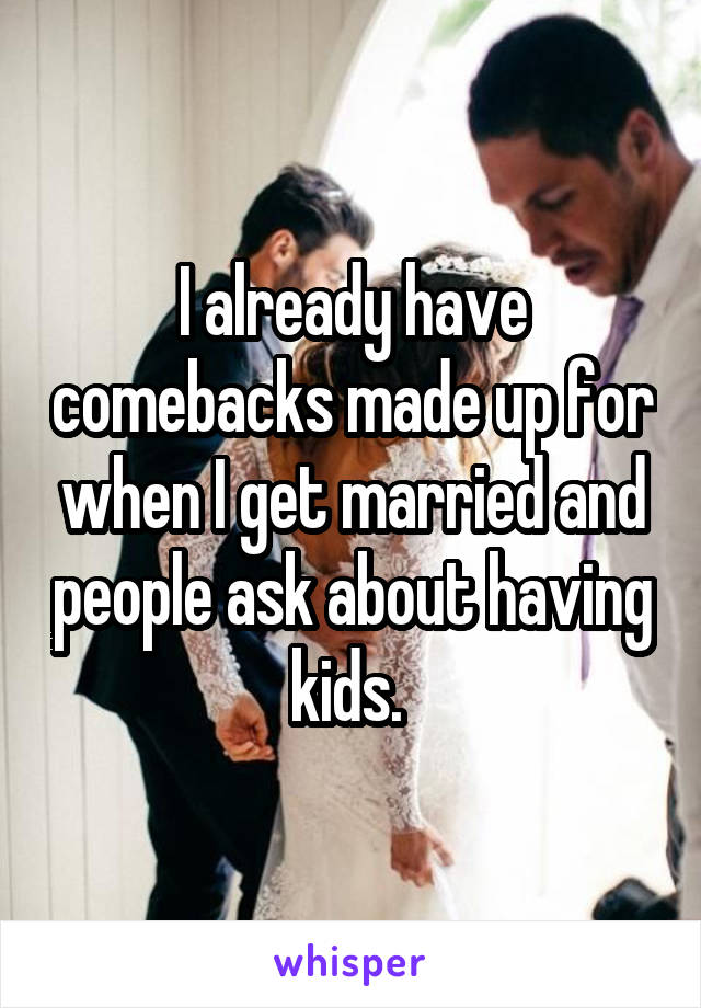 I already have comebacks made up for when I get married and people ask about having kids.