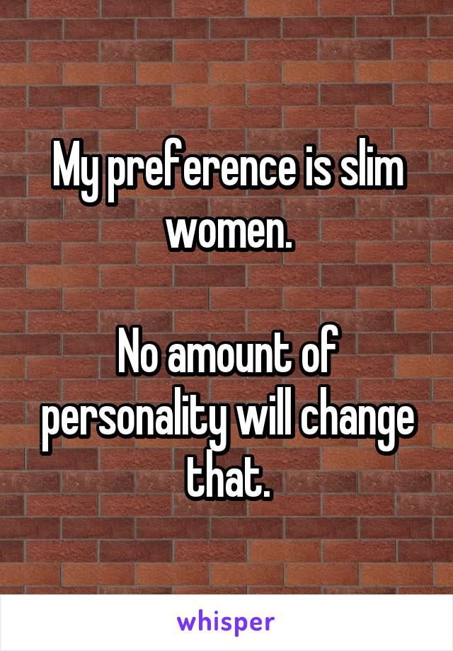 My preference is slim women.  No amount of personality will change that.