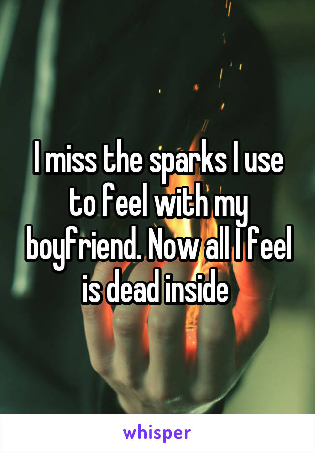 I miss the sparks I use to feel with my boyfriend. Now all I feel is dead inside